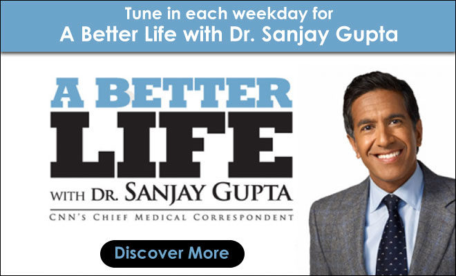 Tune in each weekday for A Better Life with Dr. Sanjay Gupta